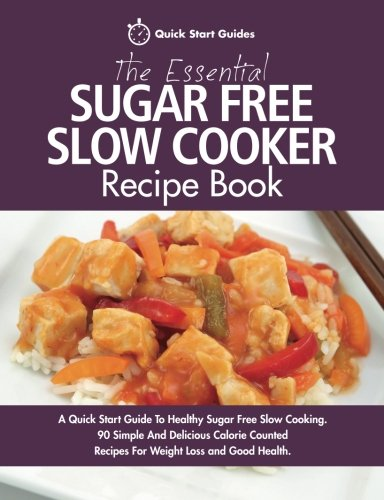 The Essential Sugar Free Slow Cooker Recipe Book: A Quick Start Guide To Healthy Sugar Free Slow Cooking. 90 Simple And Delicious Calorie Counted Recipes For Weight Loss and Good Health by Quick Start Guides