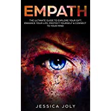 Empath: The Ultimate Guide to Explore your Gift, Enhance your Life, Protect Yourself & Connect to your Mind: (Highly Sensitive Person, Emotional Health, Toxic Relationships, Energy, Self Protection)