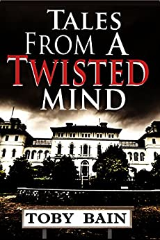 Tales From A Twisted Mind by [Bain, Toby]