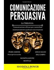 COMUNICAZIONE PERSUASIVA: 3 libri in 1 (Persuasione – Manipolazione Mentale – Linguaggio del Corpo). Comunicazione efficace per controllare istantaneamente qualsiasi conversazione.