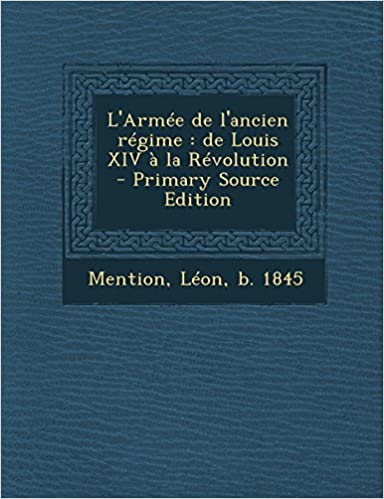 L'Armee de L'Ancien Regime: de Louis XIV a la Revolution - Primary Source Edition