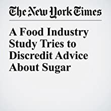 A Food Industry Study Tries to Discredit Advice About Sugar Other by Anahad O'Connor Narrated by Caroline Miller
