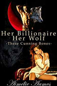 Her Billionaire, Her Wolf--These Cunning Bones (A Paranormal BDSM Erotic Romance) by [Aames, Aimélie]