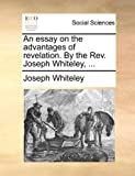 An Essay on the Advantages of Revelation by the Rev Joseph Whiteley, Joseph Whiteley, 1170646107
