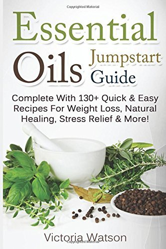 By Victoria Watson Essential Oils Jumpstart Guide: Complete With 130+ Quick & Easy Recipes For Weight Loss, Natural Hea [Paperback]
