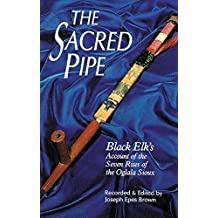 The Sacred Pipe: Black Elk's Account of the Seven Rites of the Oglala Sioux