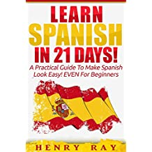 Spanish: Learn Spanish In 21 DAYS! – A Practical Guide To Make Spanish Look Easy! EVEN For Beginners (Spanish, French, German, Italian)