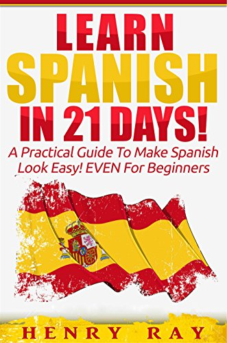Spanish: Learn Spanish In 21 DAYS! – A Practical Guide To Make Spanish Look Easy! EVEN For Beginners (Spanish, French, German, Italian) (English Edition)