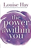 In The Power Is Within You, Louise L. Hay expands her philosophies of loving the self through:-learning to listen and trust the inner voice;-loving the child within;-letting our true feelings out;-the responsibility of parenting;-releasing our fears ...