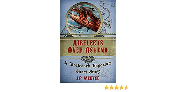 Airfleets Over Ostend (a steampunk short story) (Clockwork Imperium Book 3)