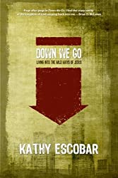 Down We Go: Living Into the Wild Ways of Jesus by Kathy Escobar (2011-06-01)