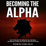 Becoming the Alpha: How to Become the Alpha, Be Your Own Boss, Get Women to Chase You, and Live Life on Your Terms | Edwin Carlisle