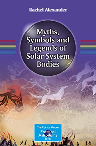 Download Myths, Symbols and Legends of Solar System Bodies (The Patrick Moore Practical Astronomy Series) Pdf