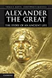 Alexander the Great : The Story of an Ancient Life, Martin, Thomas R. and Blackwell, Christopher W., 0521767482