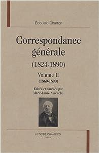 Correspondance générale (1824-1890) : Volume 2 (1860-1890) par Edouard Charton