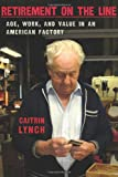 Retirement on the Line: Age, Work, and Value in an American Factory