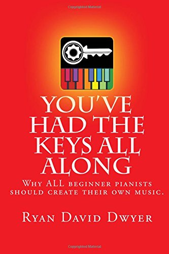 You've Had The Keys All Along: Why ALL beginner pianists should create their own music.