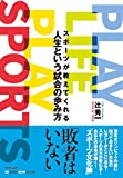 PLAY LIFE PLAY SPORTS スポーツが教えてくれる人生という試合の歩み方 (BE HERE NOW BOOKS)