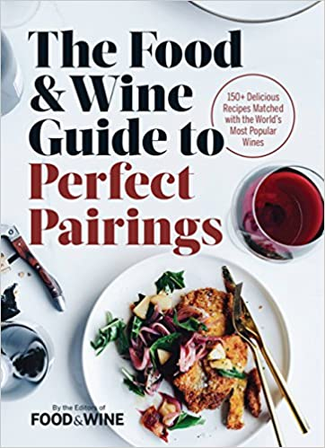 The Food Wine Guide To Perfect Pairings 150 Delicious Recipes