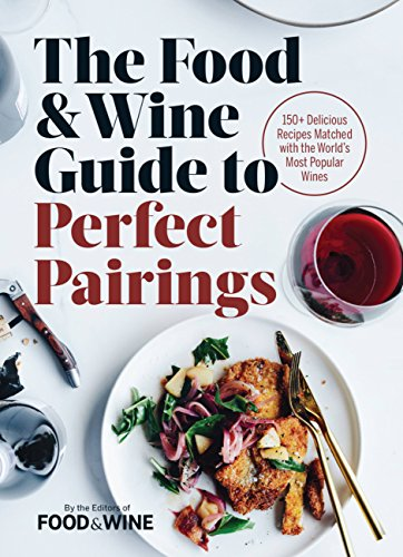 The Food & Wine Guide to Perfect Pairings: 150+ Delicious Recipes Matched with the World's Most Popular Wines by The Editors of Food & Wine