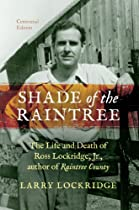 SHADE OF THE RAINTREE, CENTENNIAL EDITION: THE LIFE AND DEATH OF ROSS LOCKRIDGE, JR., AUTHOR OF RAINTREE COUNTY
