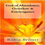 God of Abundance, Overflow & Extravagance: Kingdom Joy Series, Book 7 | Robin Bremer