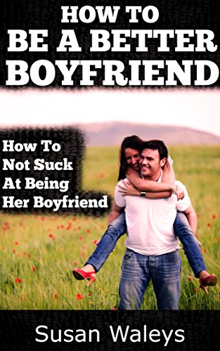 how to be a better boyfriend