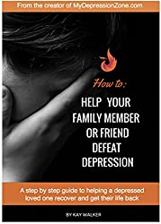 How to Help Your Family Member or Friend Defeat Depression: A step by step guide to helping a depressed loved one recover and get their life back (Depression Zone Book 2)