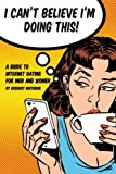 I Can't Believe I'm Doing This!: A Guide to Internet Dating For Men and Women