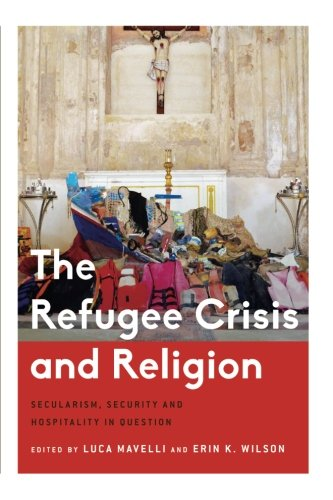 The Refugee Crisis and Religion: Secularism, Security and Hospitality in Question (Critical Perspectives on Religion in
