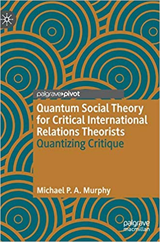 Quantum Social Theory for Critical International Relations Theorists:  Quantizing Critique (Palgrave Studies in International Relations): Murphy,  Michael P. A.: 9783030601102: Amazon.com: Books