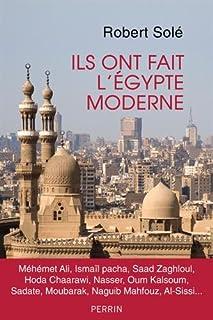 Ils ont fait l'Egypte moderne : Méhémet Ali, Ismaïl pacha, Saad Zaghloul, Hoda Chaarawi, Nasser, Oum Kalsoum, Sadate, Moubarak, Naguib Mahfouz, Al-Sissi..., Solé, Robert