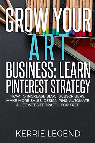 Grow Your Art Business: Learn Pinterest Strategy: How to Increase Blog Subscribers, Make More Sales, Design Pins, Automate & Get Website Traffic for Free