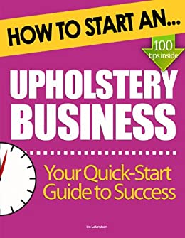 Amazon Com How To Start An Upholstery Business Start Up Tips To