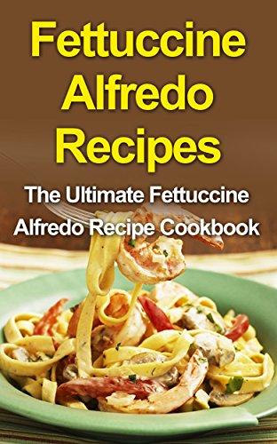 Fettuccine Alfredo Recipes: The Ultimate Fettuccine Alfredo Recipe Cookbook by Danielle Dixon