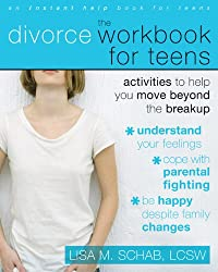 The Divorce Workbook for Teens: Activities to Help You Move Beyond the Break Up: Activities to Help Teens Move Beyond the Break Up