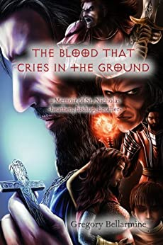 The Blood That Cries in the Ground: a memoir of St. Nicholas, heathen, bishop, brother by [Bellarmine, Gregory]