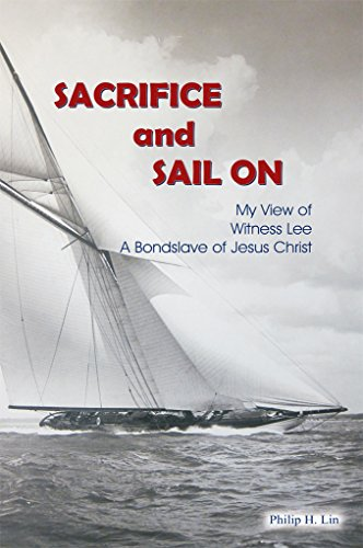 Sacrifice and Sail On: My View of Witness Lee A Bondslave of Jesus - Philip Lin