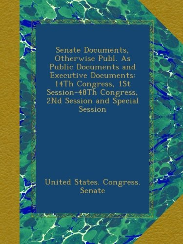 Download Senate Documents, Otherwise Publ. As Public Documents and Executive Documents: 14Th Congress, 1St Session-48Th Congress, 2Nd Session and Special Session PDF
