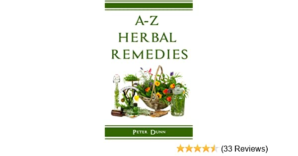 A-Z of Herbal Remedies: Herbal remedies that have been used successfully for generations to treat numerous common ailments.