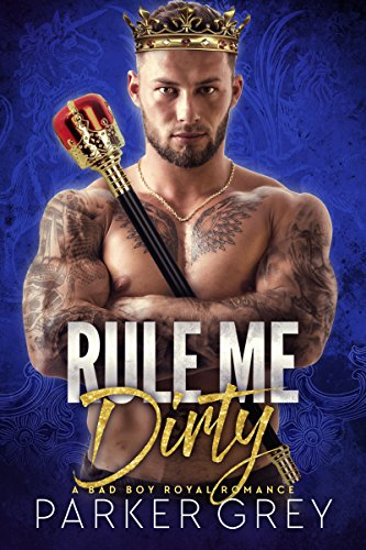 Rule Me Dirty: A Royal Bad Boy Romance by [Grey, Parker]