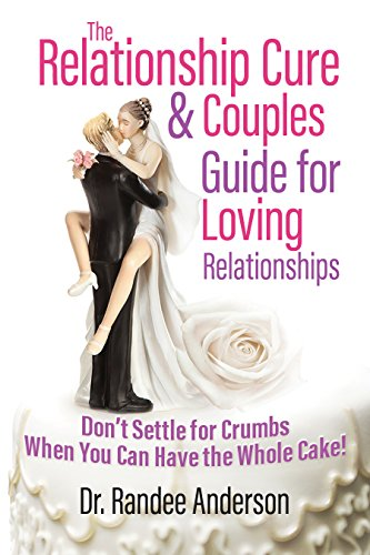 The Relationship Cure & Couples Guide for Loving Relationships: Don't Settle for Crumbs When You Can Have the Whole Cake! (Cure Couples)
