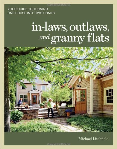 In-laws, Outlaws, and Granny Flats: Your Guide to Turning One House into Two Homes by Michael Litchfield (2011-03-15)