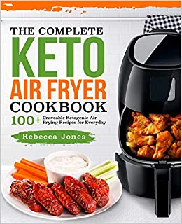 the complete keto air fryer cookbook 100 craveable ketogenic air frying recipes for everyday keto diet air fryer cookbook volume 1