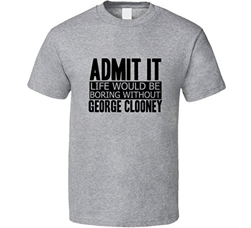 Admit-It-Life-Would-Be-Boring-Without-George-Clooney-Cool-Funny-T-Shirt