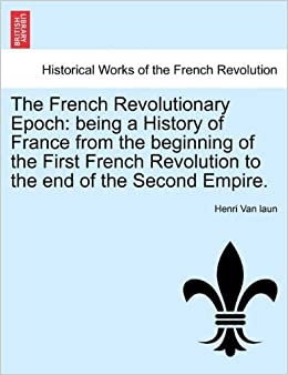 The French Revolutionary Epoch: being a History of France from the beginning of the First French Revolution to the end of the Second Empire. Vol. I