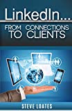LinkedIn: From Connections To Clients: Learn How To Turn Connections Into Clients On LinkedIn - The World's Largest B2B Social Network for Professionals