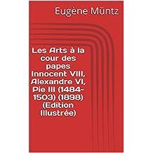 Les Arts à la cour des papes Innocent VIII, Alexandre VI, Pie III (1484-1503) (1898) (Edition Illustrée) (French Edition)
