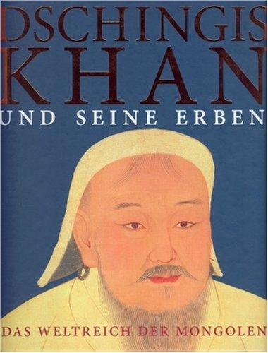 Dschingis Khan und seine Erben: Das Weltreich der Mongolen