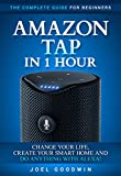 Amazon Tap in 1 Hour: The Complete Guide for Beginners - Change Your Life, Create Your Smart Home and Do Any-thing with Alexa!